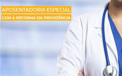 Aposentadoria Especial com a Reforma da Previdência – Explicação Descomplicada