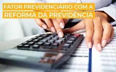 Tudo sobre Fator Previdenciário e o que muda com a Reforma |+ 5 dicas de especialista