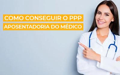 Como conseguir o PPP para a Aposentadoria do Médico | Dicas de Especialista
